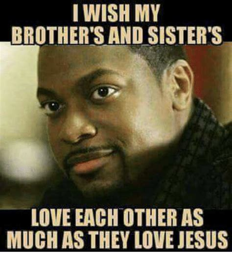 I Love My Brother Meme - i wish my brother s and sister s love each other as much as they love jesus jesus meme on sizzle