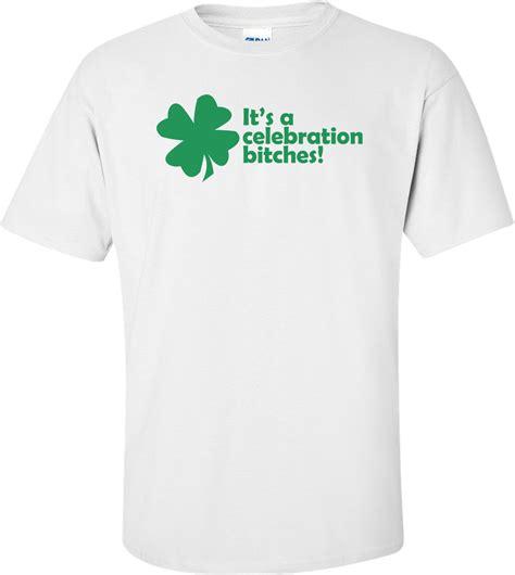 Its A Celebration Bitches by It S A Celebration Bitches St Paddy S Day Shirt