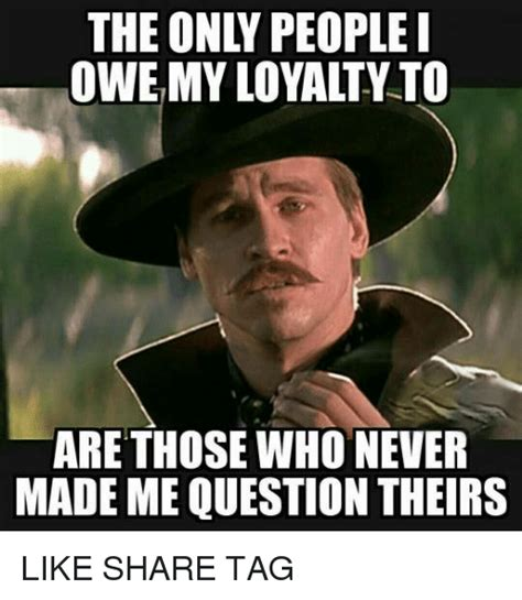 Loyalty Meme - the only people owe my loyalty to are those who never made