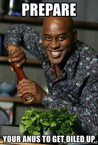 Prepare Your Anus Memes - prepare your anus to get oiled up ainsley chef meme