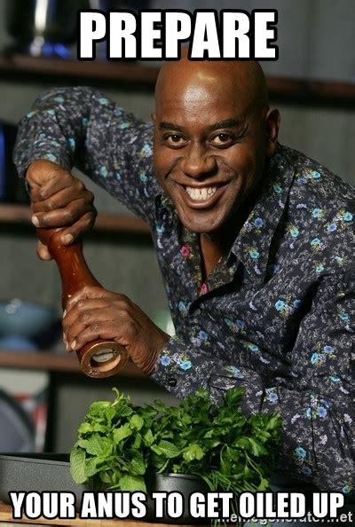 Prepare Your Anus Meme - prepare your anus to get oiled up ainsley chef meme