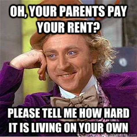 Rent Meme - oh your parents pay your rent please tell me how hard it
