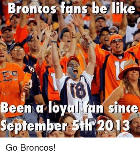 Go Broncos Meme - broncos fans be like been a loy since september 5th 2013