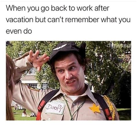 when you go back to work after vacation but can t remember