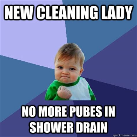 Cleaning Lady Meme - new cleaning lady no more pubes in shower drain success