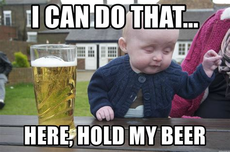 i can do that here hold my beer drunk baby 1 meme