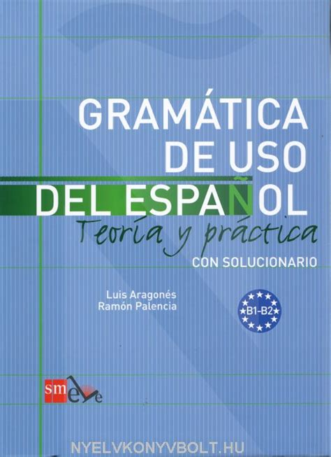 gramatica de uso del gram 225 tica de uso del espanol b1 b2 con solucionario teor 237 a y pr 225 ctica nyelvk 246 nyv forgalmaz 225 s