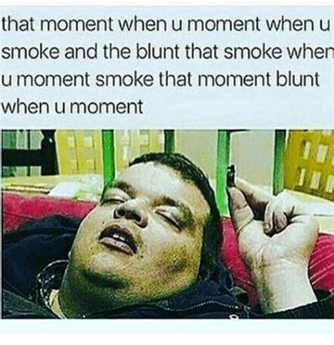 Blunt Memes - that moment when u moment when u smoke and the blunt that