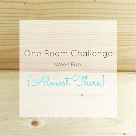 one room challenge one room challenge week 5 almost there making it in