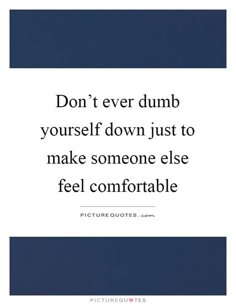 making people feel comfortable don t ever dumb yourself down just to make someone else