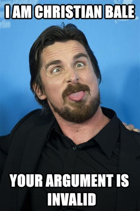 Christian Bale Meme - he s right your argument is invalid know your meme
