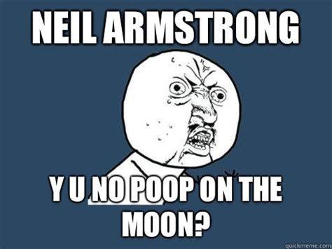 Neil Meme - neil armstrong y u no poop on the moon y u no quickmeme