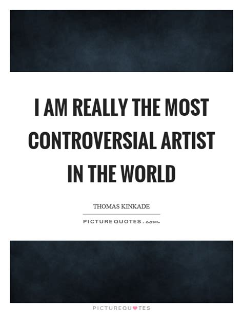 i am really the most controversial artist in the world