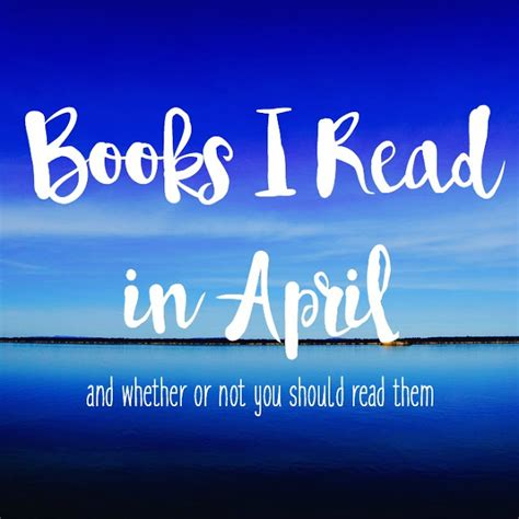 whether or not you read books i read in april and whether or not you should read them the who loved to write