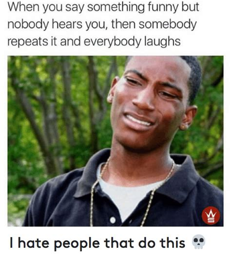 I Hate People Meme - when you say something funny but nobody hears you then