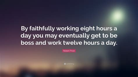 by working faithfully eight hours a day you may eventually get to be robert frost quote by faithfully working eight hours a