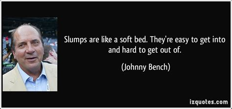 johnny bench quotes slumps are like a soft bed they re easy to get into and