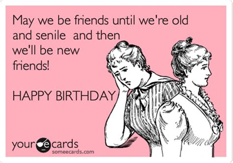 E Cards Memes - may we be friends until we re old and senile and then we
