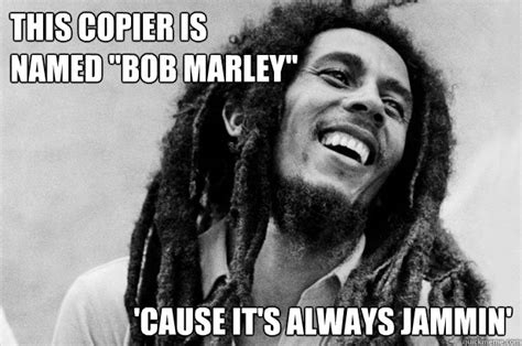 Copy Machine Meme - this copier is named quot bob marley quot cause it s always