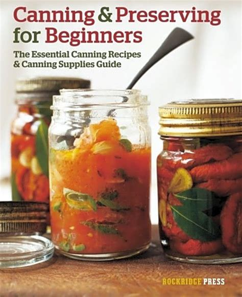 canning and preserving for beginners canning cookbook with the top 100 canning recipes and essential canning supplies guide books canning and preserving for beginners the essential
