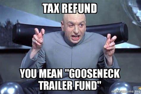 Tax Refund Meme - tax refund you mean quot gooseneck trailer fund quot dr evil