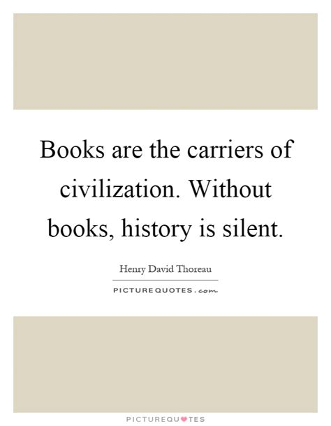 civilization is not yet civilized books books are the carriers of civilization without books