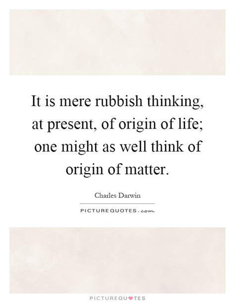 origin of matter it is mere rubbish thinking at present of origin of