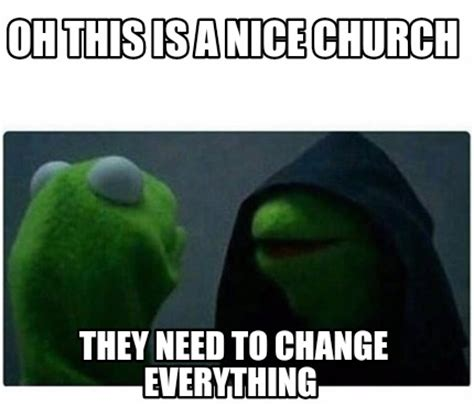 This Changes Everything Meme - meme creator oh this is a nice church they need to