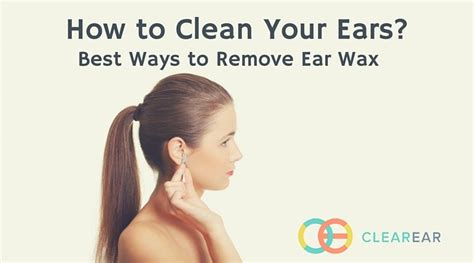 how to clean your ears best ways to remove ear wax