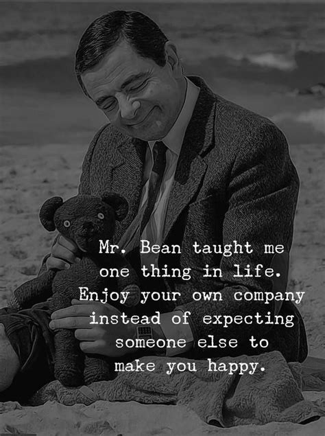 Mr. Bean Taught Me One Thing In Life. Enjoy Your Own