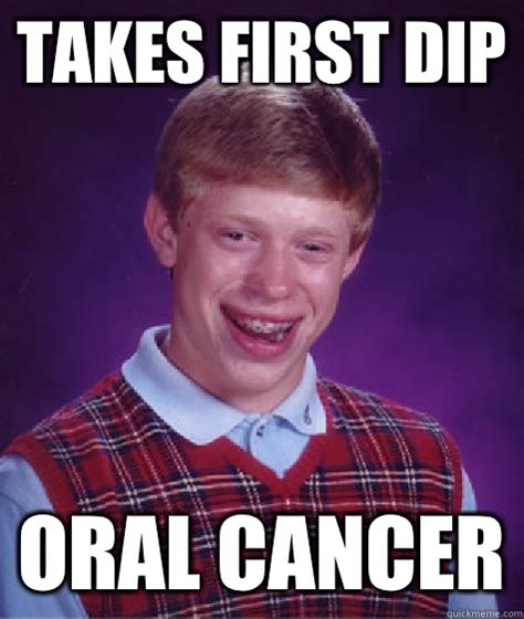 Oral Memes - takes first dip oral cancer bad luck brian quickmeme