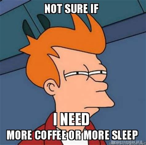 Need Sleep Meme - meme creator not sure if more coffee or more sleep i