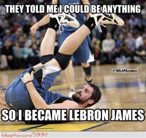 Kevin Love Meme - they told me i could be anything so i became lebron james