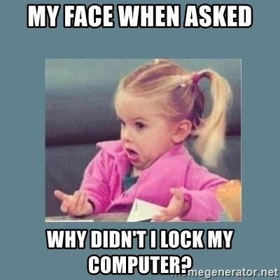 Lock Your Computer Meme - my face when asked why didn t i lock my computer baby