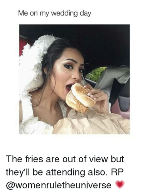 Wedding Day Meme - me on my wedding day the fries are out of view but they ll