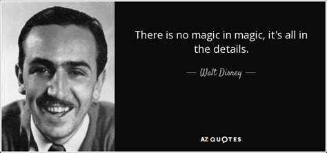 Its All In The Details by Walt Disney Quote There Is No Magic In Magic It S All In