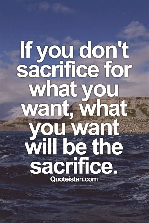 sacrifice quotes if you don t sacrifice for what you want what you want