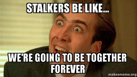 Stalking Memes - stalkers be like we re going to be together forever