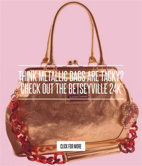Think Metallic Bags Are Tacky Check Out The Betseyville 24k think metallic bags are tacky check out the betseyville 24k