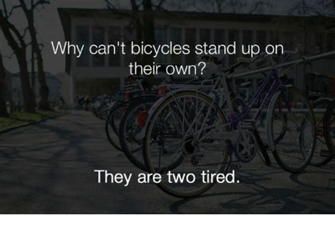 cant stand up for why can t bicycles stand up on their own the are two tired ares meme on sizzle