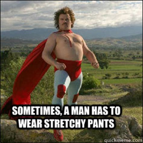 Stretchy Pants Meme - chancho when you are a man sometimes you wear stretchy pants in your room it s for fun