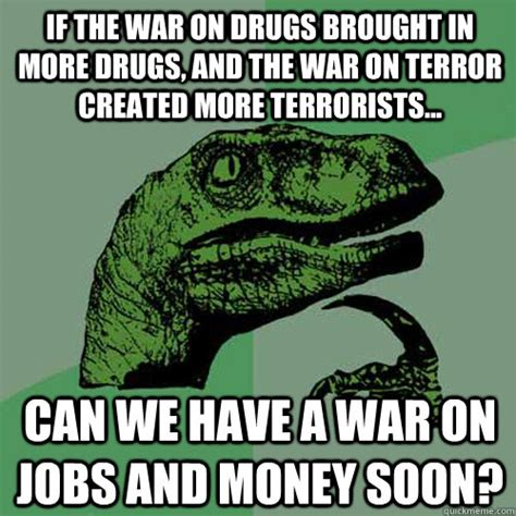 War Meme - if the war on drugs brought in more drugs and the war on