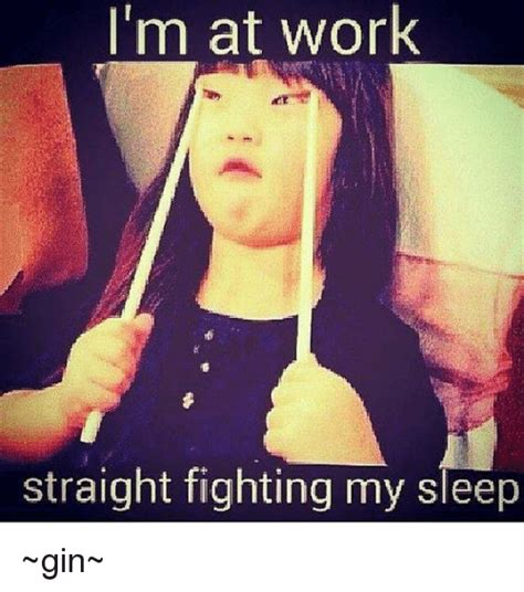 Sleep At Work Meme - i m at work straight fighting my sleep gin meme on sizzle