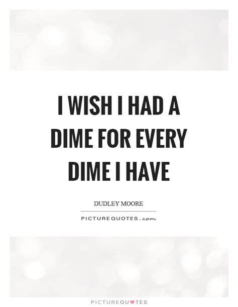 I Wish I Had Pictures by I Wish I Had A Dime For Every Dime I Picture Quotes