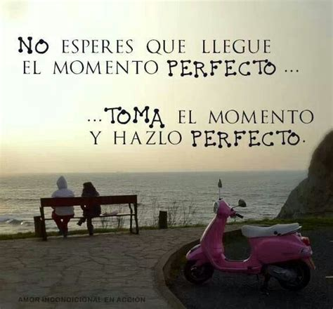 no esperes que llegue el momento perfecto toma el momento y hazlo perfecto espa 241 ol es mi