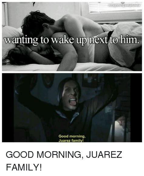 Good Morning Memes For Him - wanting to wake up next to him good morning juarez family good morning juarez family family