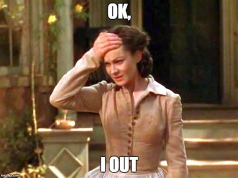 Gone With The Wind Meme - image tagged in gone with the wind scarlett ok i out imgflip