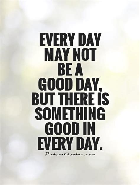 every dat every day may not be a day but there is something