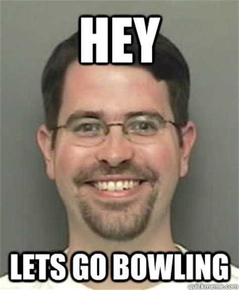 Lets Go Meme - hey lets go bowling 0 guy quickmeme