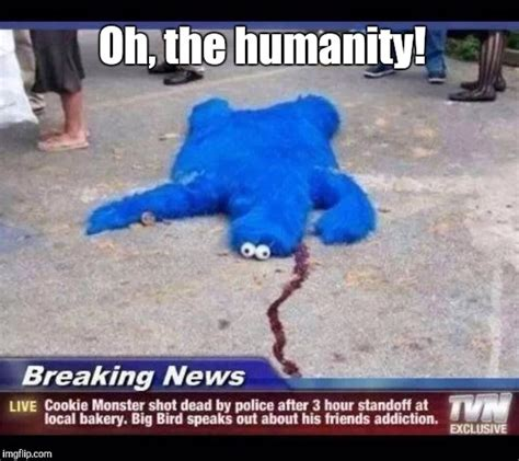 Oh The Humanity Meme - cookie monster imgflip